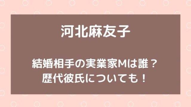 河北麻友子の結婚相手の実業家Mは誰?