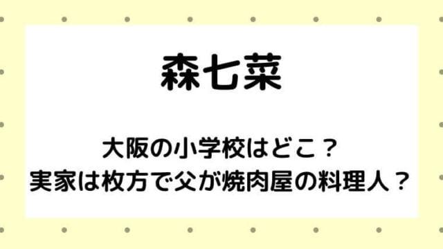 森七菜の大阪の小学校はどこ?