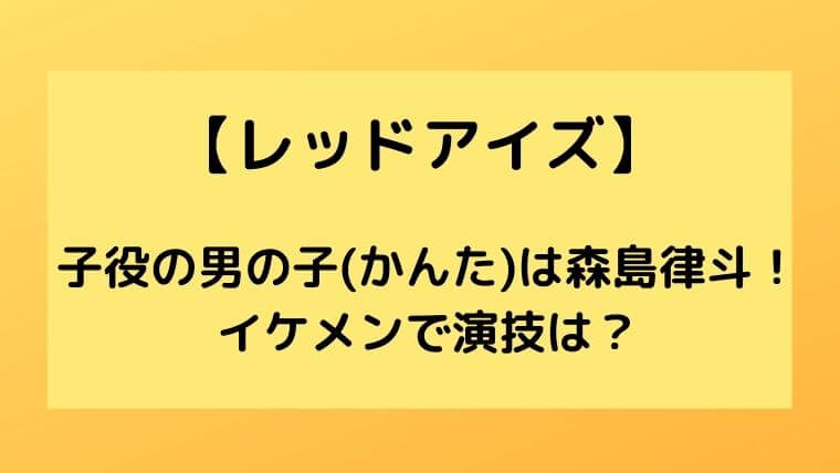 【レッドアイズ】子役の男の子(かんた)は森島律斗!
