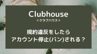 Clubhouseで規約違反をしたらアカウント停止(バン)される?