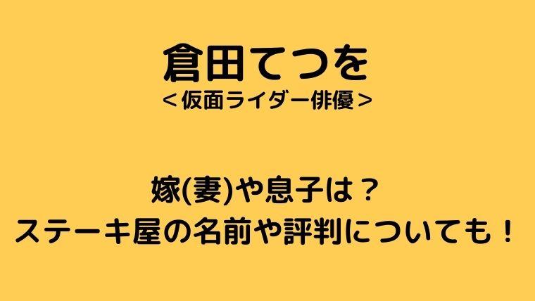 倉田てつをの嫁(妻)や息子は?