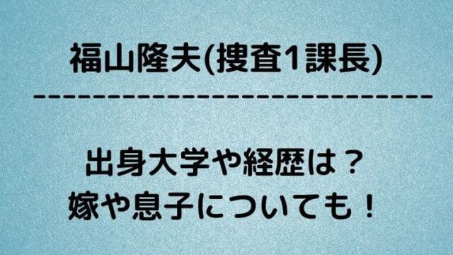 福山隆夫(捜査1課長)の出身大学や経歴は?