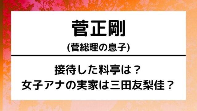 菅総理息子(正剛)が接待した料亭は?