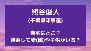 熊谷俊人(千葉県知事選)の自宅はどこ?結婚して妻(嫁)や子供がいる?