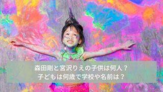 森田剛と宮沢りえの子供は何人で何歳?学校はどこで名前は?