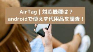 AirTag|対応機種は?androidで使えず代用品を調査!
