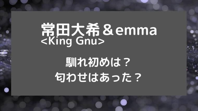 常田大希(King Gnu)とemmaの馴れ初めは?匂わせはあった?