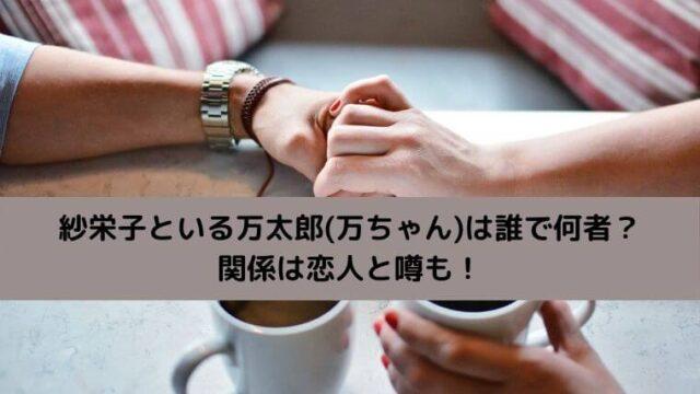 紗栄子といる万太郎(万ちゃん)は誰で何者?関係は恋人と噂も!