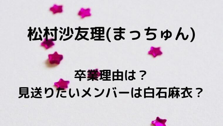 松村沙友理(まっちゅん)の卒業理由は?見送りたいメンバーは白石麻衣?