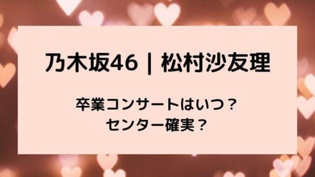 乃木坂46|松村沙友理の卒業コンサートはいつ?センター確実?