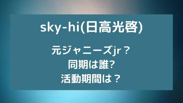 sky-hi(日高光啓)は元ジャニーズjr?同期は誰で活動期間は?