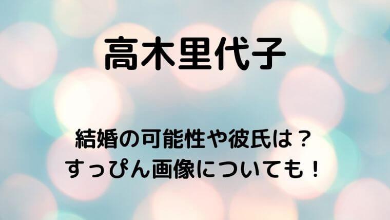 高木里代子の結婚の可能性や彼氏は?すっぴん画像についても!