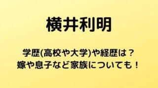 横井利明の学歴(高校や大学)や経歴は?嫁や息子など家族についても!