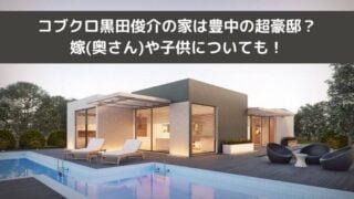 コブクロ黒田俊介の家は豊中の超豪邸?嫁(奥さん)や子供についても!