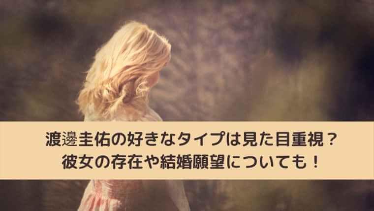 渡邊圭佑の好きなタイプは見た目重視?彼女の存在や結婚願望についても!