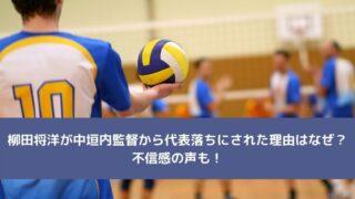 柳田将洋が中垣内監督から代表落ちにされた理由はなぜ?不信感の声も!