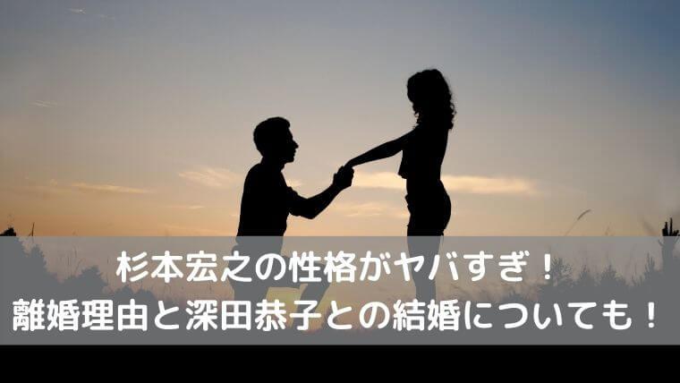 杉本宏之の性格がヤバすぎ!離婚理由と深田恭子との結婚についても!