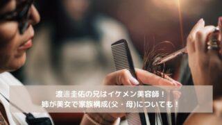 渡邊圭佑の兄はイケメン美容師!姉が美女で家族構成(父・母)についても!