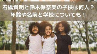 石橋貴明と鈴木保奈美の子供は何人?年齢や名前と学校についても!