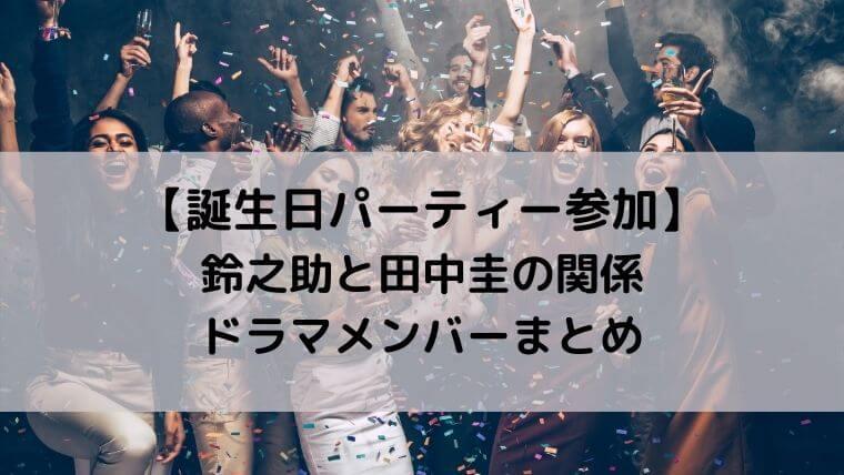 鈴之助と田中圭の関係とドラマメンバーまとめ【誕生日パーティー参加】