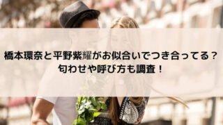 橋本環奈と平野紫耀がお似合いでつき合ってる?匂わせや呼び方も調査!