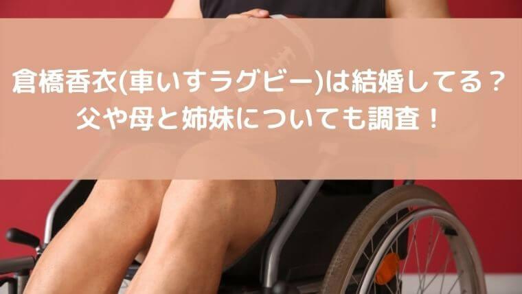 倉橋香衣(車いすラグビー)は結婚してる?父や母と姉妹についても調査!