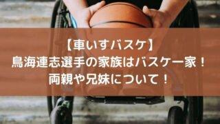【車いすバスケ】鳥海連志選手の家族はバスケ一家!両親や兄妹について!