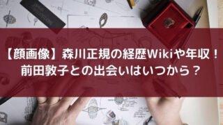 【顔画像】森川正規の経歴Wikiや年収!前田敦子との出会いはいつから?