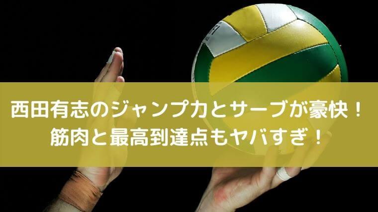 西田有志のジャンプ力とサーブが豪快!筋肉と最高到達点もヤバすぎ!