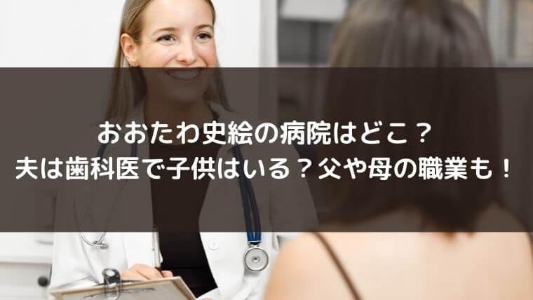 おおたわ史絵の病院はどこ?夫は歯科医で子供はいる?父や母の職業も!