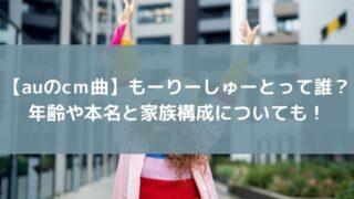 【auのcm曲】もーりーしゅーとって誰?年齢や本名と家族構成についても!