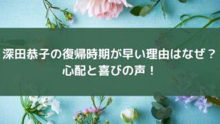 深田恭子の復帰時期が早い理由はなぜ?心配と喜びの声!