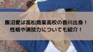 飯沼愛は高松商業高校の香川出身!性格や演技力についても紹介!