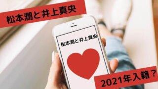 松本潤と井上真央の入籍は2021年?ファンが結婚を望むも都市伝説化?