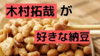 木村拓哉が好きな納豆の銘柄は?スーパーで売ってる?お取り寄せも!