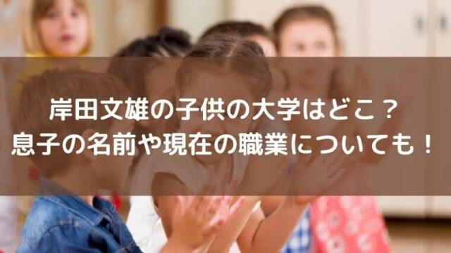 岸田文雄の子供の大学はどこ?息子の名前や現在の職業についても!