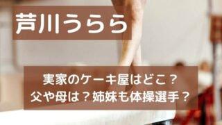 芦川うららの実家のケーキ屋はどこ?父や母と姉妹についても調査!