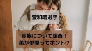 萱和磨の父や母など家族について調査!弟が俳優ってホント?