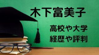 木下富美子の高校や大学などの学歴や経歴は?評判についても調査!