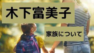 木下富美子の夫や娘など家族について調査!離婚理由についても!