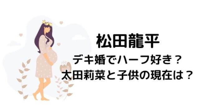松田龍平はデキ婚でハーフ好き?前妻の太田莉菜と子供の現在は?