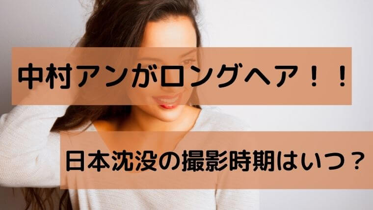 日本沈没の撮影時期はいつ?中村アンの髪型がロングで発覚!