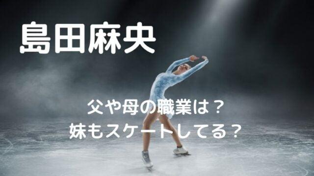 島田麻央の父や母の職業は?妹のスケート歴についても調査!